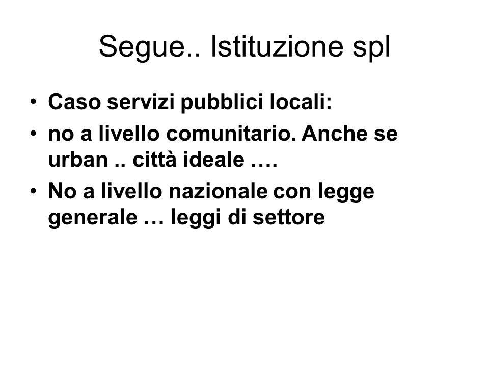 Segue.. Istituzione spl Caso servizi pubblici locali: no a livello comunitario. Anche se urban.. città ideale …. No a livello nazionale con legge gene