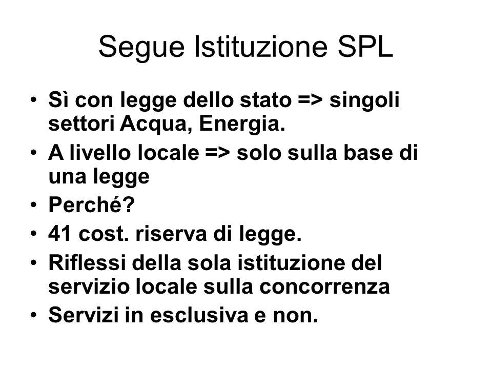Segue Istituzione SPL Sì con legge dello stato => singoli settori Acqua, Energia. A livello locale => solo sulla base di una legge Perché? 41 cost. ri