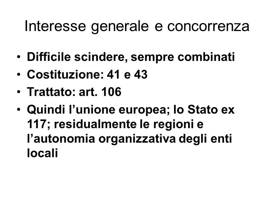 Interesse generale e concorrenza Difficile scindere, sempre combinati Costituzione: 41 e 43 Trattato: art. 106 Quindi l'unione europea; lo Stato ex 11