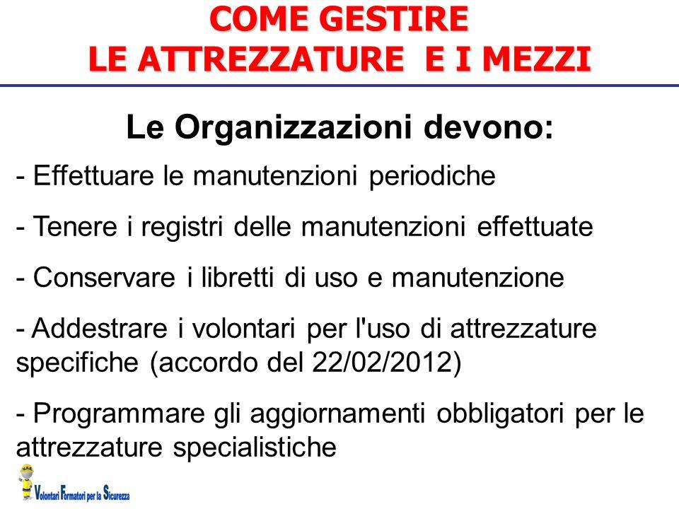 COME GESTIRE LE ATTREZZATURE E I MEZZI Le Organizzazioni devono: - Effettuare le manutenzioni periodiche - Tenere i registri delle manutenzioni effett