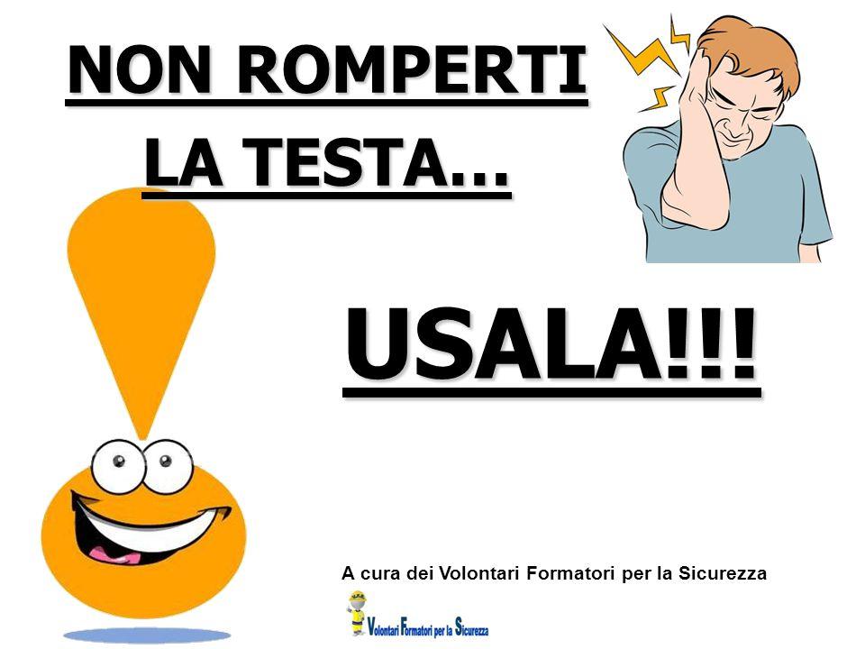 NON ROMPERTI LA TESTA… USALA!!! A cura dei Volontari Formatori per la Sicurezza