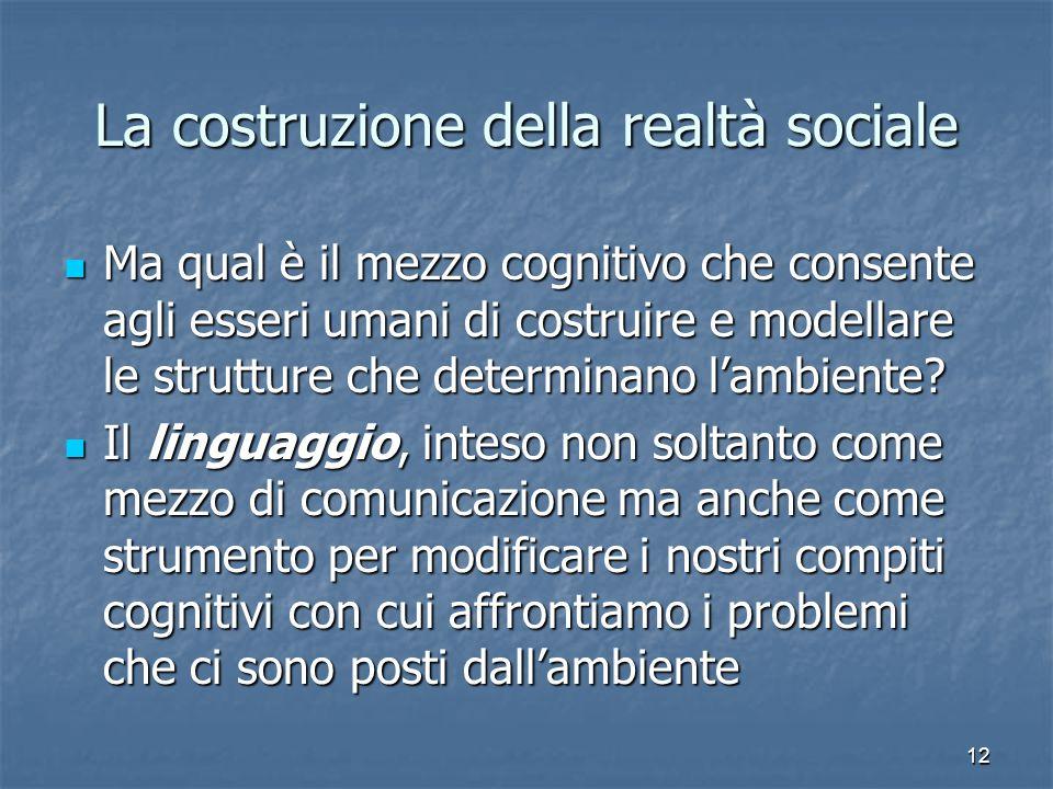 12 La costruzione della realtà sociale Ma qual è il mezzo cognitivo che consente agli esseri umani di costruire e modellare le strutture che determinano l'ambiente.