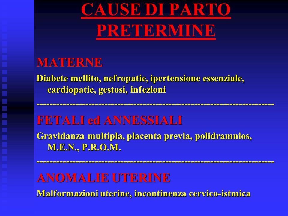 CAUSE DI PARTO PRETERMINE MATERNE Diabete mellito, nefropatie, ipertensione essenziale, cardiopatie, gestosi, infezioni -------------------------------------------------------------------------- FETALI ed ANNESSIALI Gravidanza multipla, placenta previa, polidramnios, M.E.N., P.R.O.M.