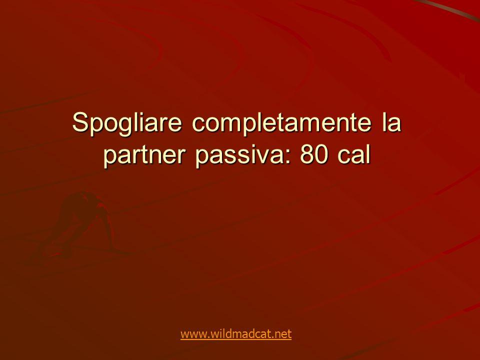 Spogliare completamente la partner passiva: 80 cal www.wildmadcat.net