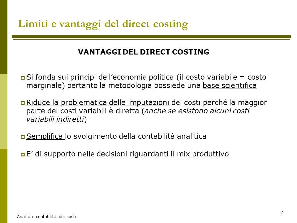 Analisi e contabilità dei costi 2 Limiti e vantaggi del direct costing VANTAGGI DEL DIRECT COSTING  Si fonda sui principi dell'economia politica (il costo variabile = costo marginale) pertanto la metodologia possiede una base scientifica  Riduce la problematica delle imputazioni dei costi perché la maggior parte dei costi variabili è diretta (anche se esistono alcuni costi variabili indiretti)  Semplifica lo svolgimento della contabilità analitica  E' di supporto nelle decisioni riguardanti il mix produttivo