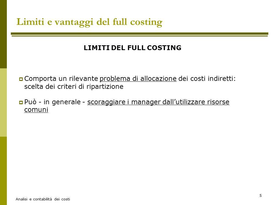 Analisi e contabilità dei costi 5 Limiti e vantaggi del full costing LIMITI DEL FULL COSTING  Comporta un rilevante problema di allocazione dei costi indiretti: scelta dei criteri di ripartizione  Può - in generale - scoraggiare i manager dall'utilizzare risorse comuni