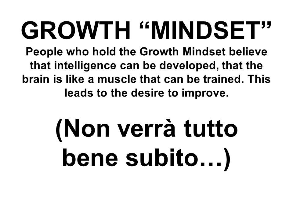 GROWTH MINDSET People who hold the Growth Mindset believe that intelligence can be developed, that the brain is like a muscle that can be trained.
