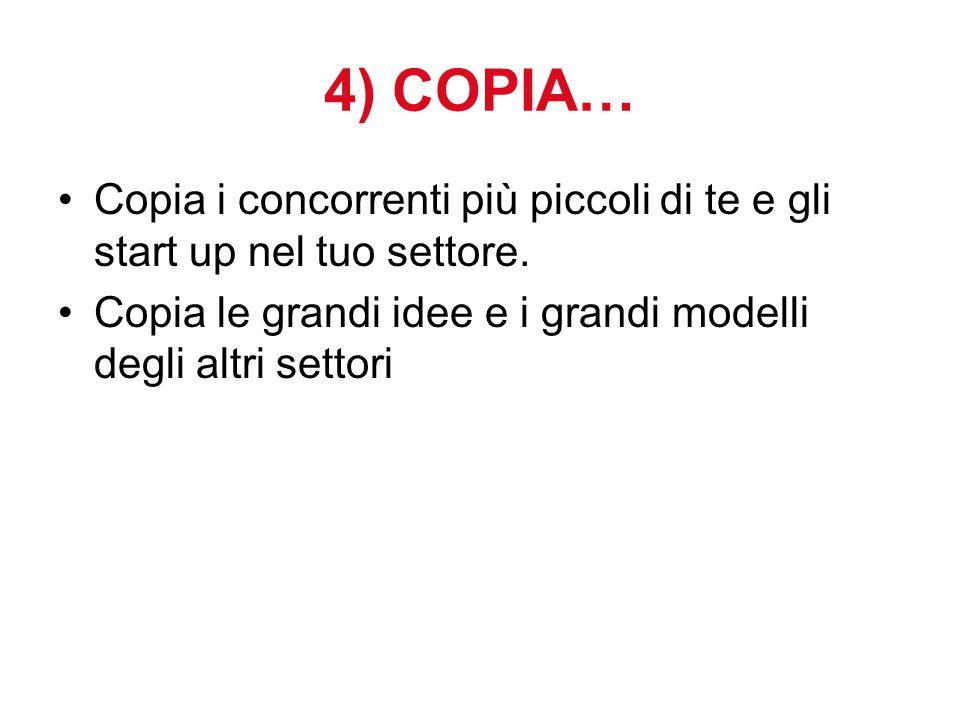4) COPIA… Copia i concorrenti più piccoli di te e gli start up nel tuo settore. Copia le grandi idee e i grandi modelli degli altri settori