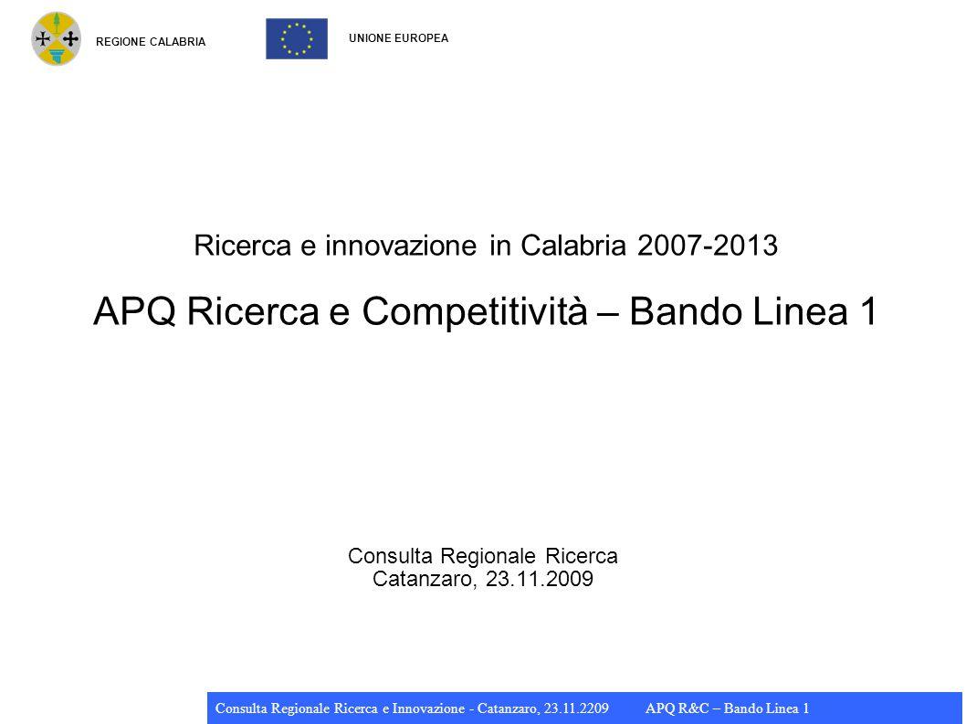 REGIONE CALABRIA UNIONE EUROPEA Consulta Regionale Ricerca e Innovazione - Catanzaro, 23.11.2209 APQ R&C – Bando Linea 1 Ricerca e innovazione in Calabria 2007-2013 APQ Ricerca e Competitività – Bando Linea 1 Consulta Regionale Ricerca Catanzaro, 23.11.2009