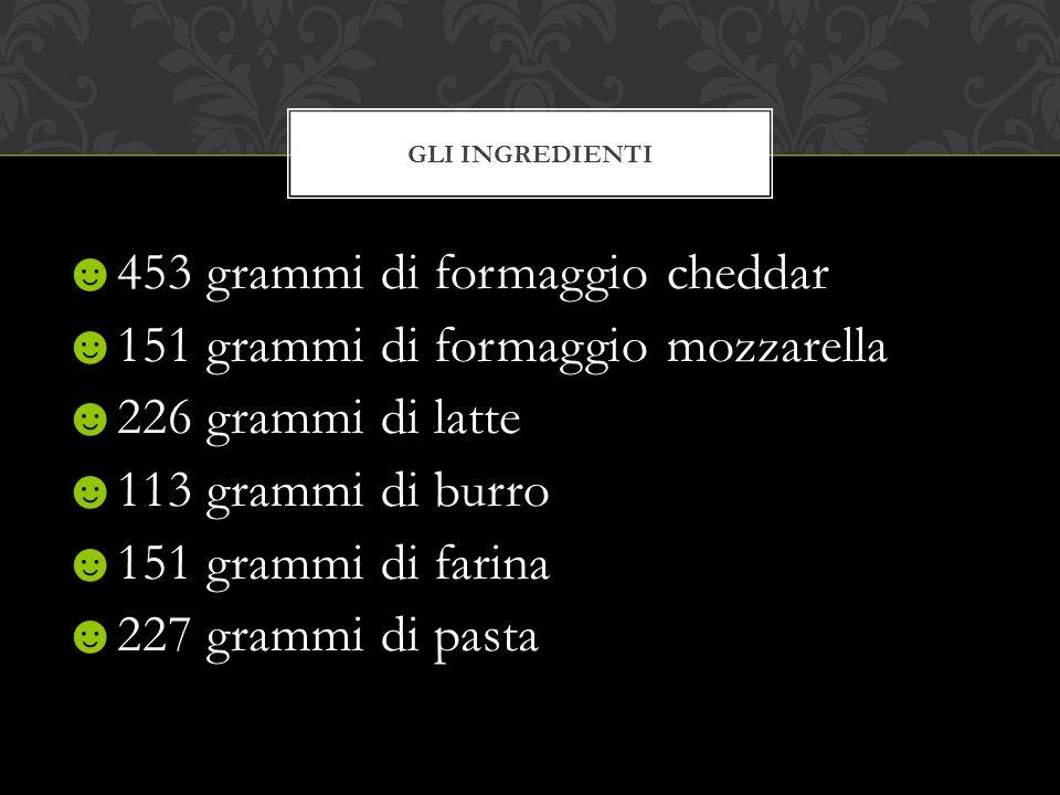 ☻453 grammi di formaggio cheddar ☻151 grammi di formaggio mozzarella ☻226 grammi di latte ☻113 grammi di burro ☻151 grammi di farina ☻227 grammi di pa