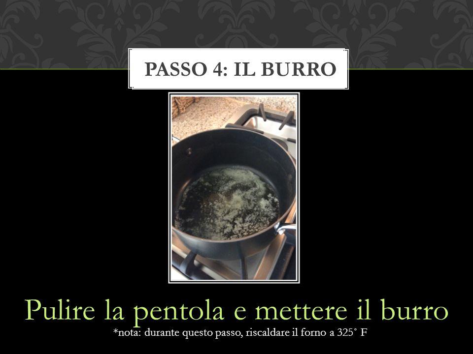 Pulire la pentola e mettere il burro STEP 1: FORMAGGIO *nota: durante questo passo, riscaldare il forno a 325˚ F PASSO 4: IL BURRO