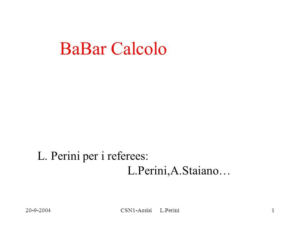 20-9-2004CSN1-Assisi L.Perini1 BaBar Calcolo L. Perini per i referees: L.Perini,A.Staiano…