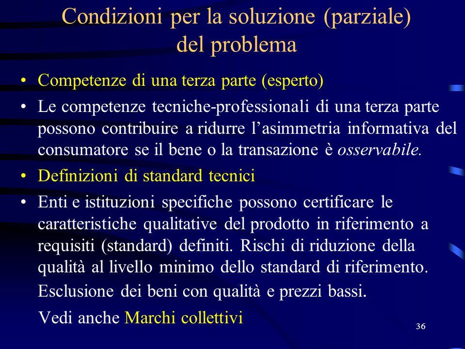 36 Condizioni per la soluzione (parziale) del problema Competenze di una terza parte (esperto) Le competenze tecniche-professionali di una terza parte possono contribuire a ridurre l'asimmetria informativa del consumatore se il bene o la transazione è osservabile.