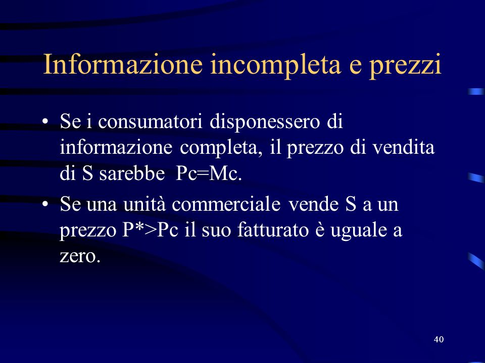40 Informazione incompleta e prezzi Se i consumatori disponessero di informazione completa, il prezzo di vendita di S sarebbe Pc=Mc.
