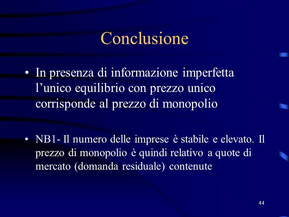 44 Conclusione In presenza di informazione imperfetta l'unico equilibrio con prezzo unico corrisponde al prezzo di monopolio NB1- Il numero delle imprese è stabile e elevato.