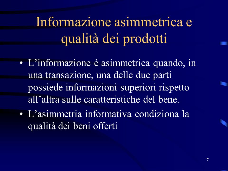 7 Informazione asimmetrica e qualità dei prodotti L'informazione è asimmetrica quando, in una transazione, una delle due parti possiede informazioni superiori rispetto all'altra sulle caratteristiche del bene.