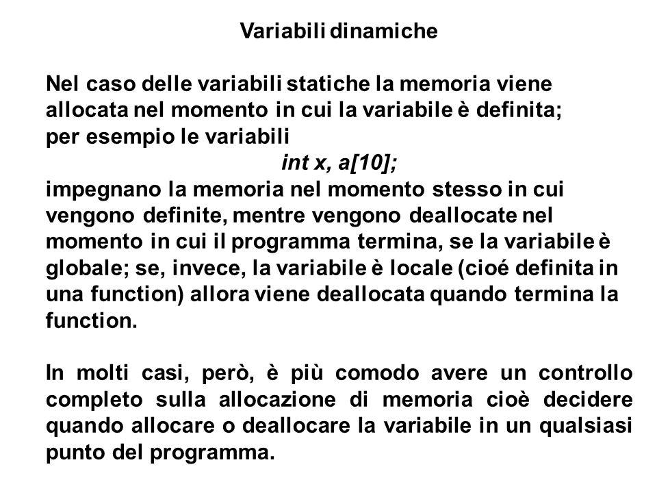 10 Variabili dinamiche Nel caso delle variabili statiche la memoria viene allocata nel momento in cui la variabile è definita; per esempio le variabili int x, a[10]; impegnano la memoria nel momento stesso in cui vengono definite, mentre vengono deallocate nel momento in cui il programma termina, se la variabile è globale; se, invece, la variabile è locale (cioé definita in una function) allora viene deallocata quando termina la function.