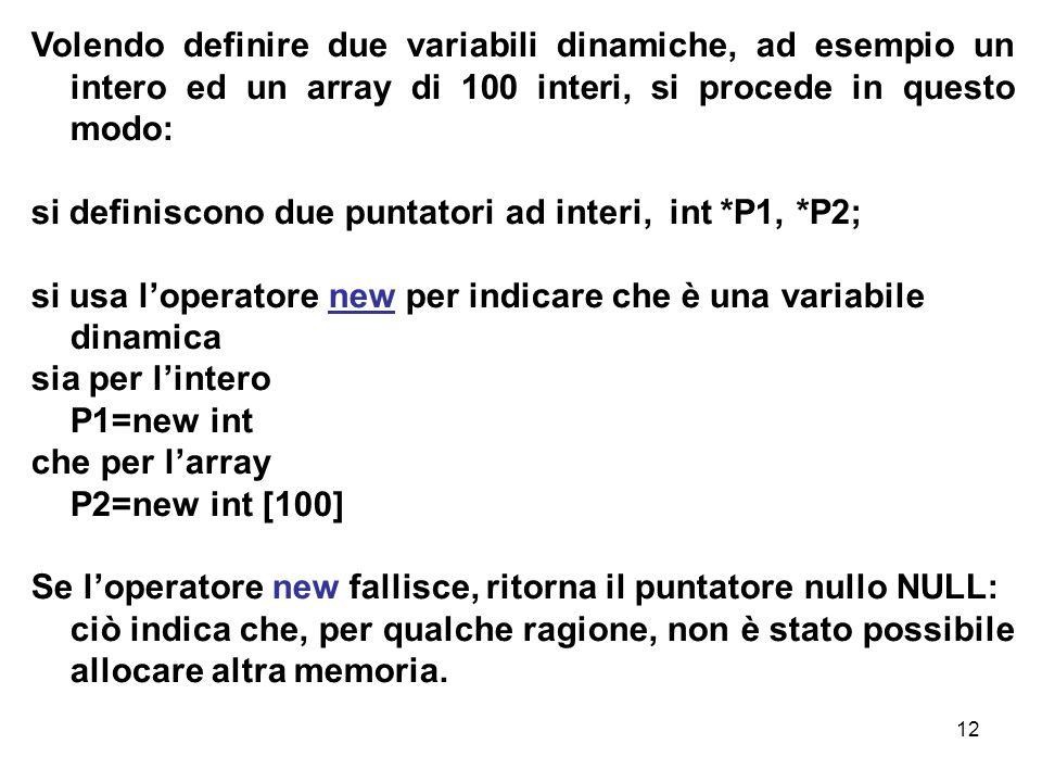 12 Volendo definire due variabili dinamiche, ad esempio un intero ed un array di 100 interi, si procede in questo modo: si definiscono due puntatori ad interi, int *P1, *P2; si usa l'operatore new per indicare che è una variabile dinamica sia per l'intero P1=new int che per l'array P2=new int [100] Se l'operatore new fallisce, ritorna il puntatore nullo NULL: ciò indica che, per qualche ragione, non è stato possibile allocare altra memoria.