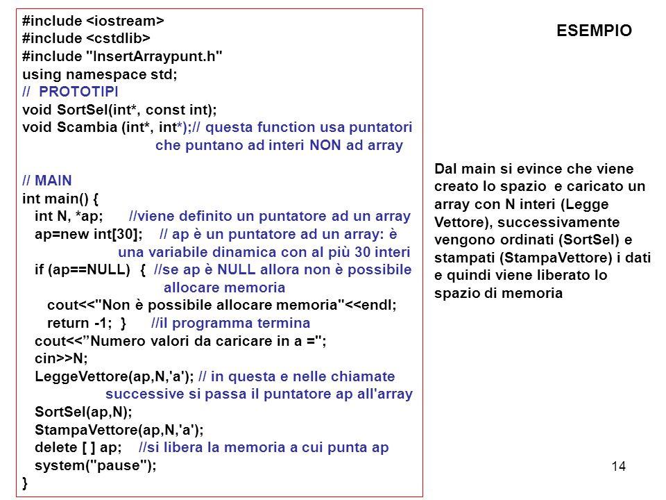 14 #include #include InsertArraypunt.h using namespace std; // PROTOTIPI void SortSel(int*, const int); void Scambia (int*, int*);// questa function usa puntatori che puntano ad interi NON ad array // MAIN int main() { int N, *ap; //viene definito un puntatore ad un array ap=new int[30]; // ap è un puntatore ad un array: è una variabile dinamica con al più 30 interi if (ap==NULL) { //se ap è NULL allora non è possibile allocare memoria cout<< Non è possibile allocare memoria <<endl; return -1; } //il programma termina cout<< Numero valori da caricare in a = ; cin>>N; LeggeVettore(ap,N, a ); // in questa e nelle chiamate successive si passa il puntatore ap all array SortSel(ap,N); StampaVettore(ap,N, a ); delete [ ] ap; //si libera la memoria a cui punta ap system( pause ); } ESEMPIO Dal main si evince che viene creato lo spazio e caricato un array con N interi (Legge Vettore), successivamente vengono ordinati (SortSel) e stampati (StampaVettore) i dati e quindi viene liberato lo spazio di memoria