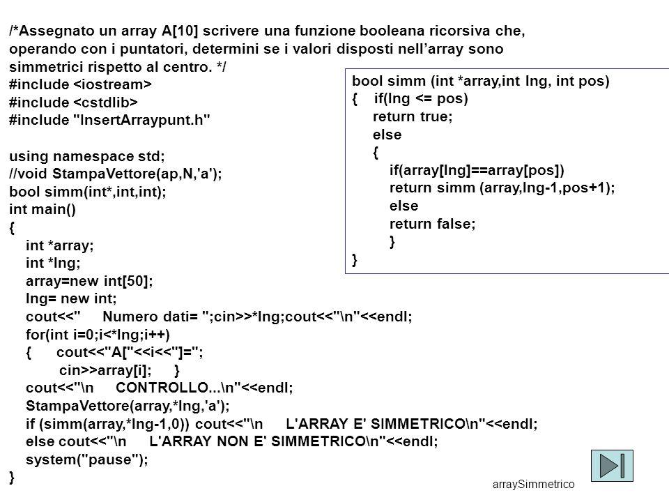 17 /*Assegnato un array A[10] scrivere una funzione booleana ricorsiva che, operando con i puntatori, determini se i valori disposti nell'array sono simmetrici rispetto al centro.