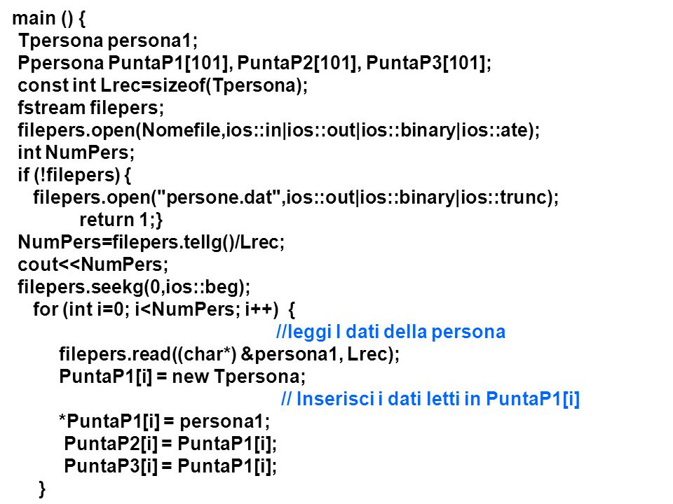 main () { Tpersona persona1; Ppersona PuntaP1[101], PuntaP2[101], PuntaP3[101]; const int Lrec=sizeof(Tpersona); fstream filepers; filepers.open(Nomefile,ios::in|ios::out|ios::binary|ios::ate); int NumPers; if (!filepers) { filepers.open( persone.dat ,ios::out|ios::binary|ios::trunc); return 1;} NumPers=filepers.tellg()/Lrec; cout<<NumPers; filepers.seekg(0,ios::beg); for (int i=0; i<NumPers; i++) { //leggi I dati della persona filepers.read((char*) &persona1, Lrec); PuntaP1[i] = new Tpersona; // Inserisci i dati letti in PuntaP1[i] *PuntaP1[i] = persona1; PuntaP2[i] = PuntaP1[i]; PuntaP3[i] = PuntaP1[i]; }