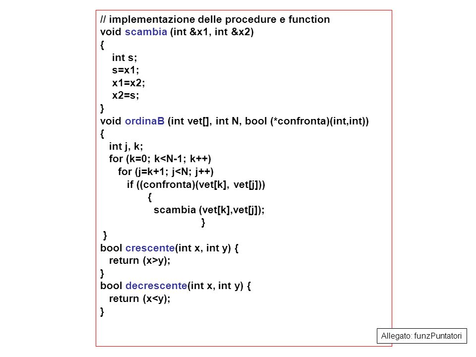 8 // implementazione delle procedure e function void scambia (int &x1, int &x2) { int s; s=x1; x1=x2; x2=s; } void ordinaB (int vet[], int N, bool (*confronta)(int,int)) { int j, k; for (k=0; k<N-1; k++) for (j=k+1; j<N; j++) if ((confronta)(vet[k], vet[j])) { scambia (vet[k],vet[j]); } bool crescente(int x, int y) { return (x>y); } bool decrescente(int x, int y) { return (x<y); } Allegato: funzPuntatori