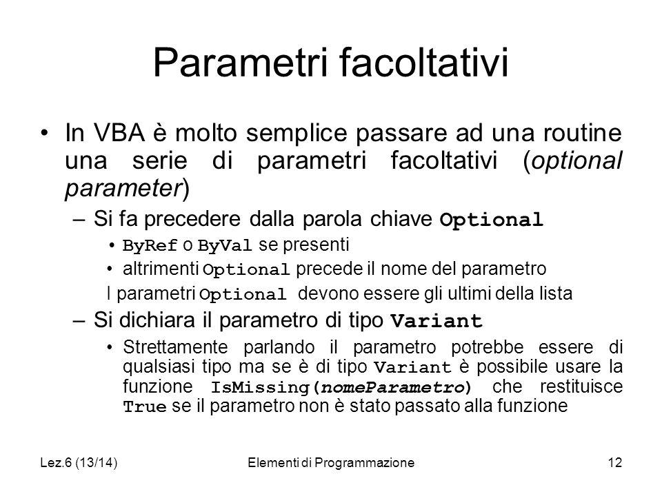 Lez.6 (13/14)Elementi di Programmazione12 Parametri facoltativi In VBA è molto semplice passare ad una routine una serie di parametri facoltativi (optional parameter) –Si fa precedere dalla parola chiave Optional ByRef o ByVal se presenti altrimenti Optional precede il nome del parametro I parametri Optional devono essere gli ultimi della lista –Si dichiara il parametro di tipo Variant Strettamente parlando il parametro potrebbe essere di qualsiasi tipo ma se è di tipo Variant è possibile usare la funzione IsMissing(nomeParametro) che restituisce True se il parametro non è stato passato alla funzione
