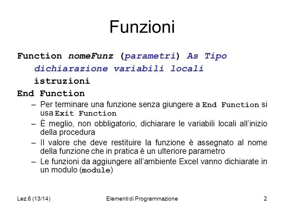Lez.6 (13/14)Elementi di Programmazione2 Funzioni Function nomeFunz (parametri) As Tipo dichiarazione variabili locali istruzioni End Function –Per terminare una funzione senza giungere a End Function si usa Exit Function –È meglio, non obbligatorio, dichiarare le variabili locali all'inizio della procedura –Il valore che deve restituire la funzione è assegnato al nome della funzione che in pratica è un ulteriore parametro –Le funzioni da aggiungere all'ambiente Excel vanno dichiarate in un modulo ( module )