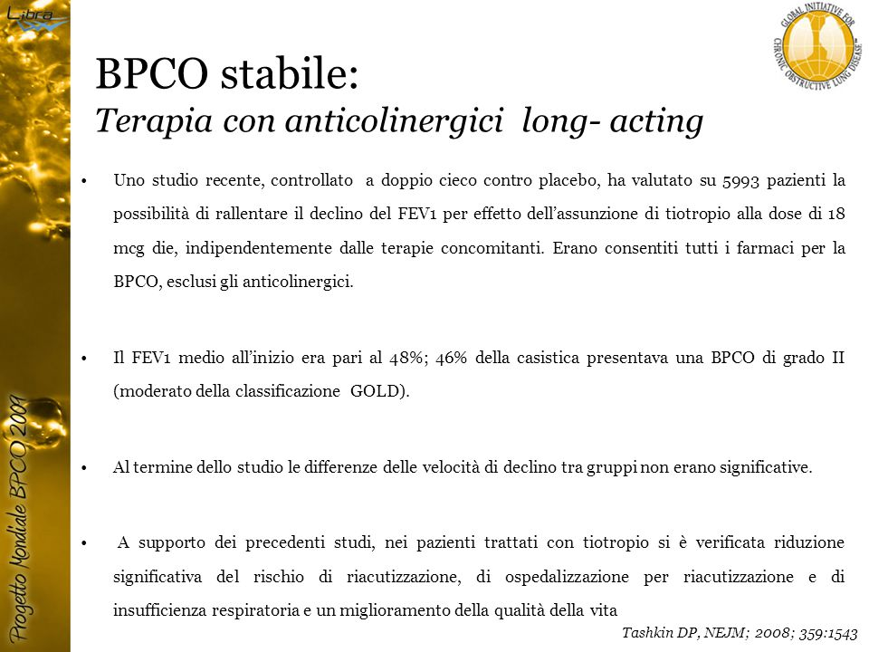 BPCO stabile: Terapia con anticolinergici long- acting Uno studio recente, controllato a doppio cieco contro placebo, ha valutato su 5993 pazienti la possibilità di rallentare il declino del FEV1 per effetto dell'assunzione di tiotropio alla dose di 18 mcg die, indipendentemente dalle terapie concomitanti.