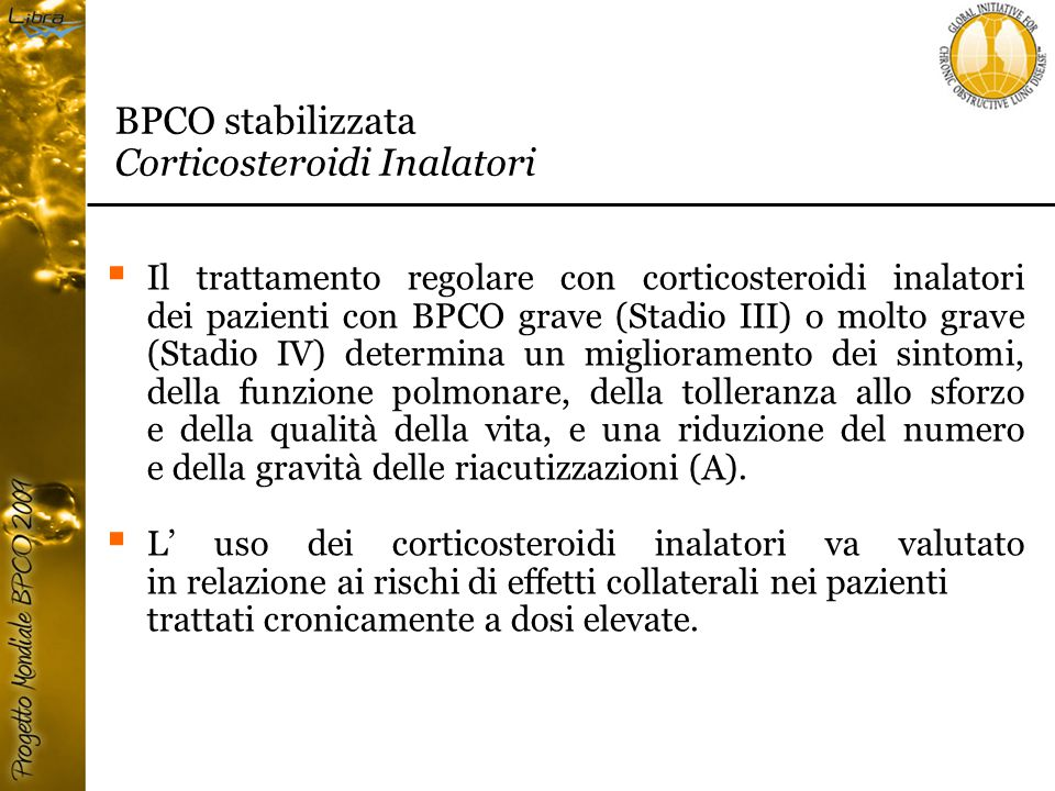  Il trattamento regolare con corticosteroidi inalatori dei pazienti con BPCO grave (Stadio III) o molto grave (Stadio IV) determina un miglioramento dei sintomi, della funzione polmonare, della tolleranza allo sforzo e della qualità della vita, e una riduzione del numero e della gravità delle riacutizzazioni (A).