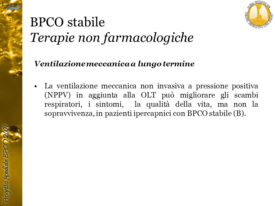 BPCO stabile Terapie non farmacologiche Ventilazione meccanica a lungo termine La ventilazione meccanica non invasiva a pressione positiva (NPPV) in aggiunta alla OLT può migliorare gli scambi respiratori, i sintomi, la qualità della vita, ma non la sopravvivenza, in pazienti ipercapnici con BPCO stabile (B).