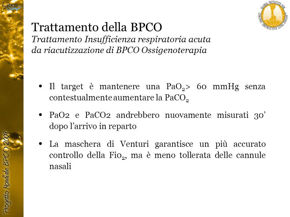 Trattamento della BPCO Trattamento Insufficienza respiratoria acuta da riacutizzazione di BPCO Ossigenoterapia Il target è mantenere una PaO 2 > 60 mmHg senza contestualmente aumentare la PaCO 2 PaO2 e PaCO2 andrebbero nuovamente misurati 30' dopo l'arrivo in reparto La maschera di Venturi garantisce un più accurato controllo della Fi0 2, ma è meno tollerata delle cannule nasali