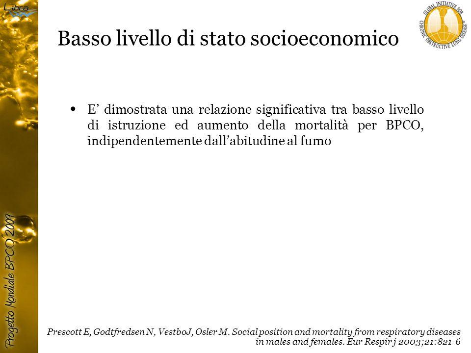 Basso livello di stato socioeconomico E' dimostrata una relazione significativa tra basso livello di istruzione ed aumento della mortalità per BPCO, indipendentemente dall'abitudine al fumo Prescott E, Godtfredsen N, VestboJ, Osler M.