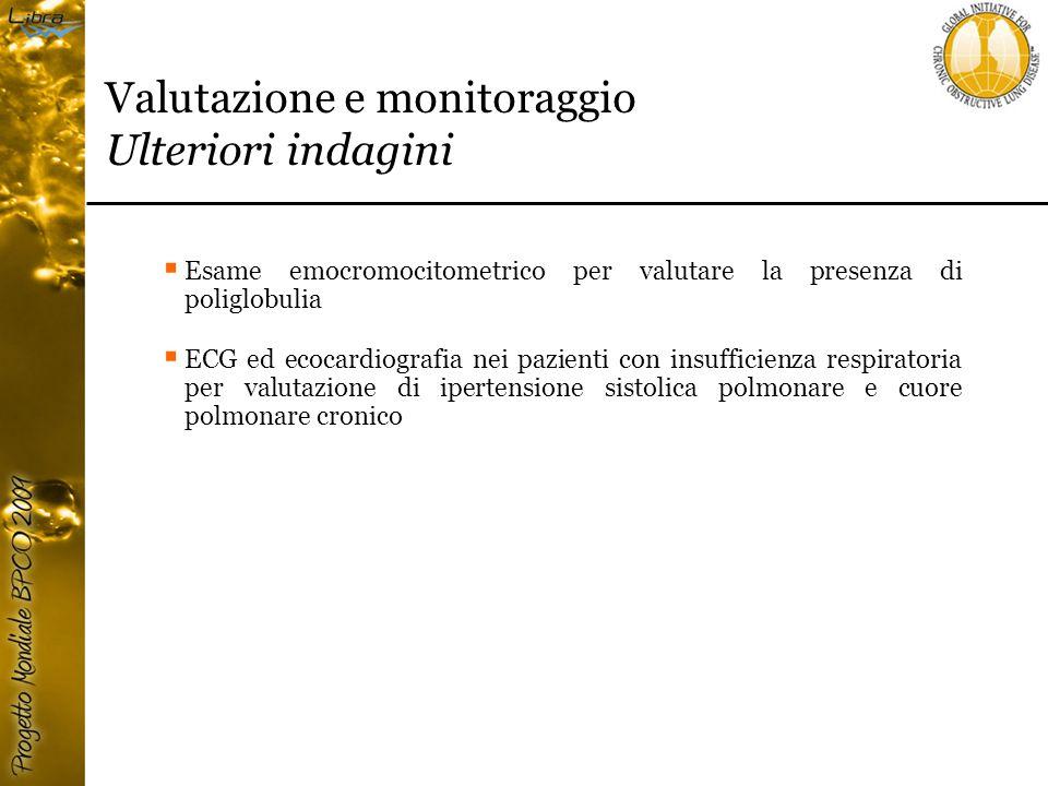 Valutazione e monitoraggio Ulteriori indagini  Esame emocromocitometrico per valutare la presenza di poliglobulia  ECG ed ecocardiografia nei pazienti con insufficienza respiratoria per valutazione di ipertensione sistolica polmonare e cuore polmonare cronico