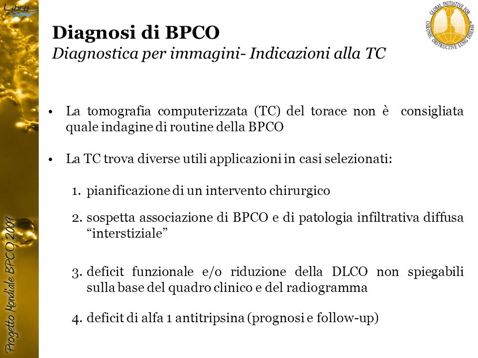 Diagnosi di BPCO Diagnostica per immagini- Indicazioni alla TC La tomografia computerizzata (TC) del torace non è consigliata quale indagine di routine della BPCO La TC trova diverse utili applicazioni in casi selezionati: 1.pianificazione di un intervento chirurgico 2.sospetta associazione di BPCO e di patologia infiltrativa diffusa interstiziale 3.deficit funzionale e/o riduzione della DLCO non spiegabili sulla base del quadro clinico e del radiogramma 4.deficit di alfa 1 antitripsina (prognosi e follow-up)
