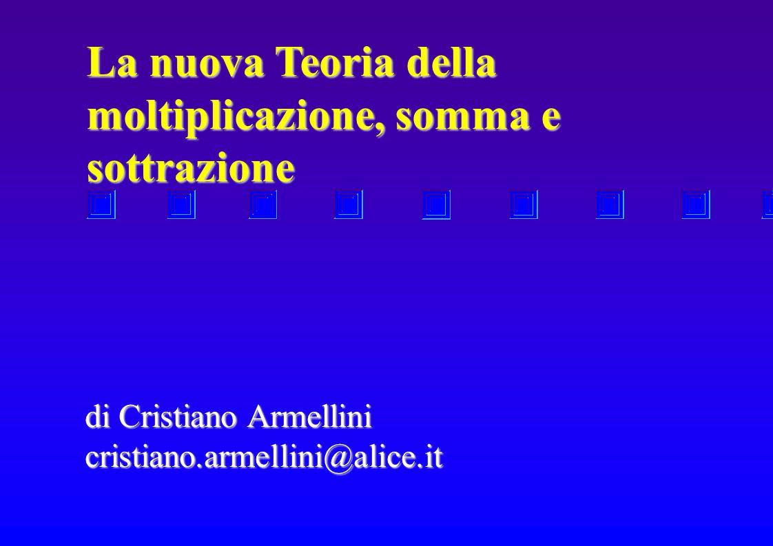 La nuova Teoria della moltiplicazione, somma e sottrazione di Cristiano Armellini cristiano.armellini@alice.it