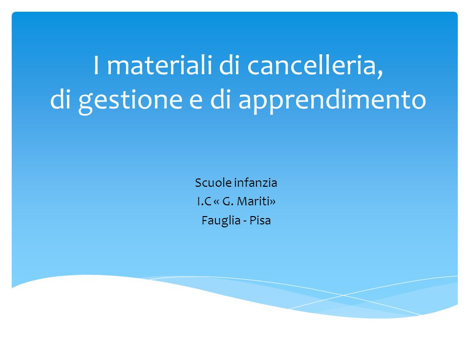 I materiali di cancelleria, di gestione e di apprendimento Scuole infanzia I.C « G. Mariti» Fauglia - Pisa
