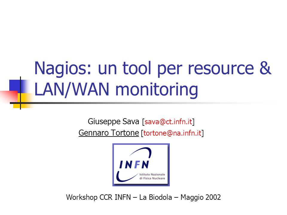 Nagios: un tool per resource & LAN/WAN monitoring Giuseppe Sava [sava@ct.infn.it] Gennaro Tortone [tortone@na.infn.it] Workshop CCR INFN – La Biodola