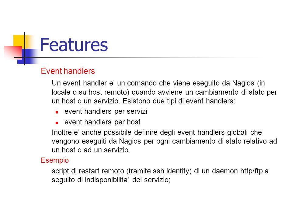 Features Event handlers Un event handler e' un comando che viene eseguito da Nagios (in locale o su host remoto) quando avviene un cambiamento di stat