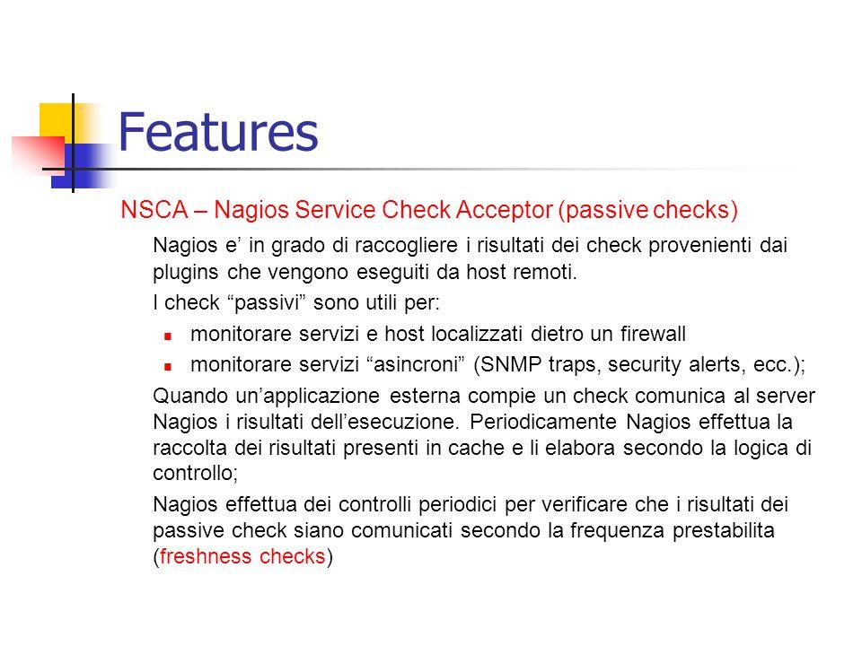 Features NSCA – Nagios Service Check Acceptor (passive checks) Nagios e' in grado di raccogliere i risultati dei check provenienti dai plugins che ven