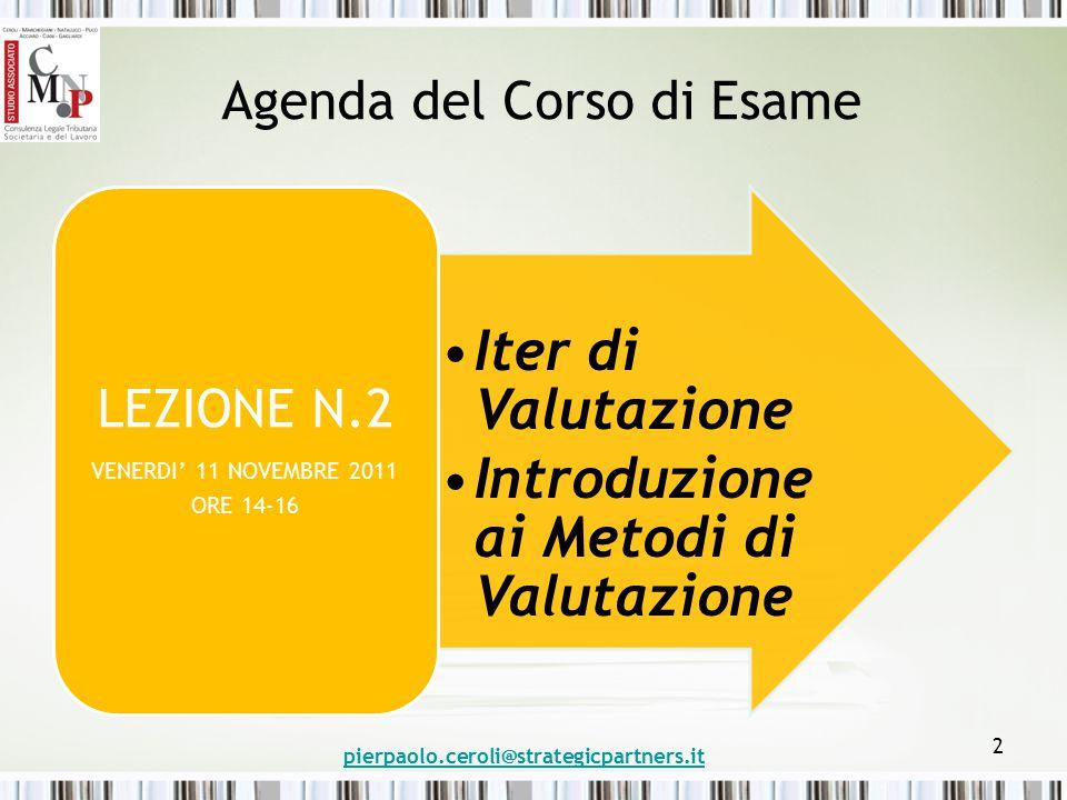 Agenda del Corso di Esame Iter di Valutazione Introduzione ai Metodi di Valutazione LEZIONE N.2 VENERDI' 11 NOVEMBRE 2011 ORE 14-16 pierpaolo.ceroli@strategicpartners.it 2