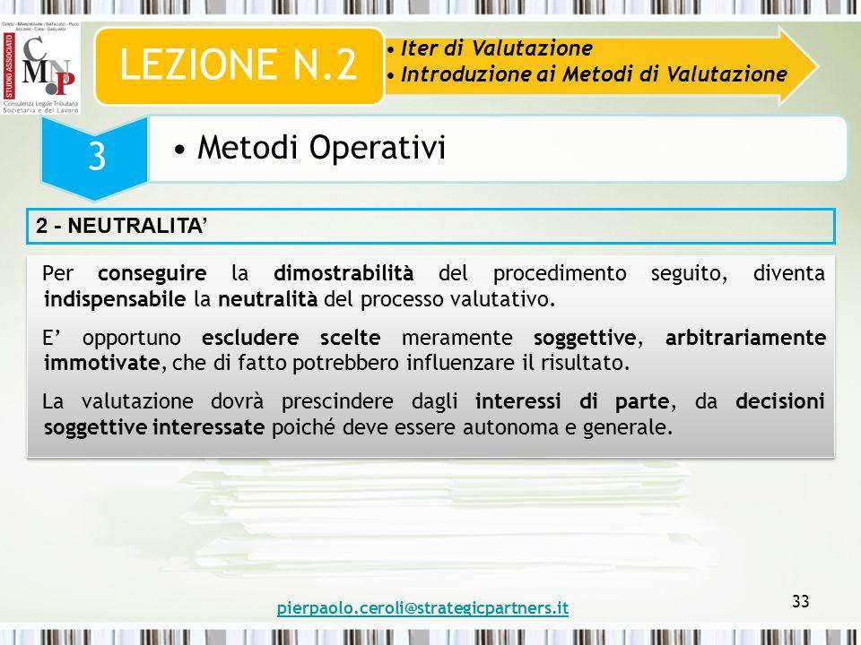 pierpaolo.ceroli@strategicpartners.it 33 Iter di Valutazione Introduzione ai Metodi di Valutazione LEZIONE N.2 3 Metodi Operativi Per conseguire la dimostrabilità del procedimento seguito, diventa indispensabile la neutralità del processo valutativo.