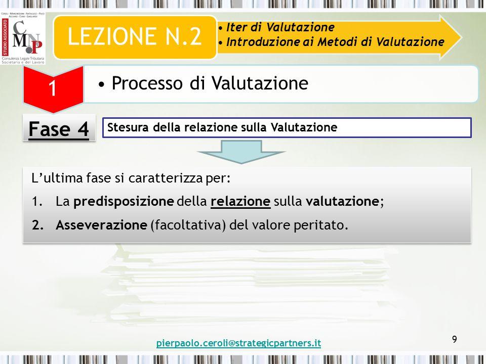 pierpaolo.ceroli@strategicpartners.it 9 Fase 4 Iter di Valutazione Introduzione ai Metodi di Valutazione LEZIONE N.2 1 Processo di Valutazione L'ultima fase si caratterizza per: 1.La predisposizione della relazione sulla valutazione; 2.Asseverazione (facoltativa) del valore peritato.