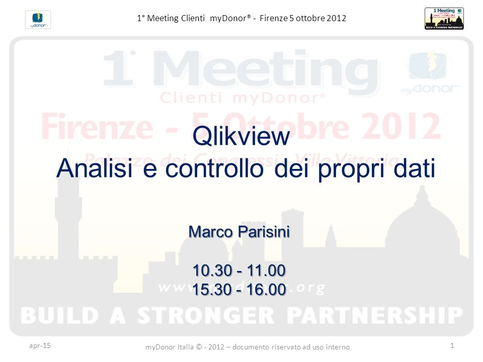 1° Meeting Clienti myDonor® - Firenze 5 ottobre 2012 Qlikview Analisi e controllo dei propri dati Marco Parisini 10.30 - 11.00 15.30 - 16.00 apr-15 my