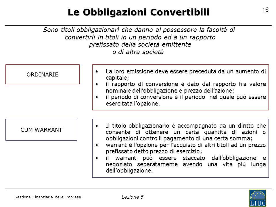 Lezione 5 Gestione Finanziaria delle Imprese 16 Le Obbligazioni Convertibili Sono titoli obbligazionari che danno al possessore la facoltà di convertirli in titoli in un periodo ed a un rapporto prefissato della società emittente o di altra società ORDINARIE La loro emissione deve essere preceduta da un aumento di capitale;La loro emissione deve essere preceduta da un aumento di capitale; il rapporto di conversione è dato dal rapporto fra valore nominale dell'obbligazione e prezzo dell'azione;il rapporto di conversione è dato dal rapporto fra valore nominale dell'obbligazione e prezzo dell'azione; il periodo di conversione è il periodo nel quale può essere esercitata l'opzione.il periodo di conversione è il periodo nel quale può essere esercitata l'opzione.