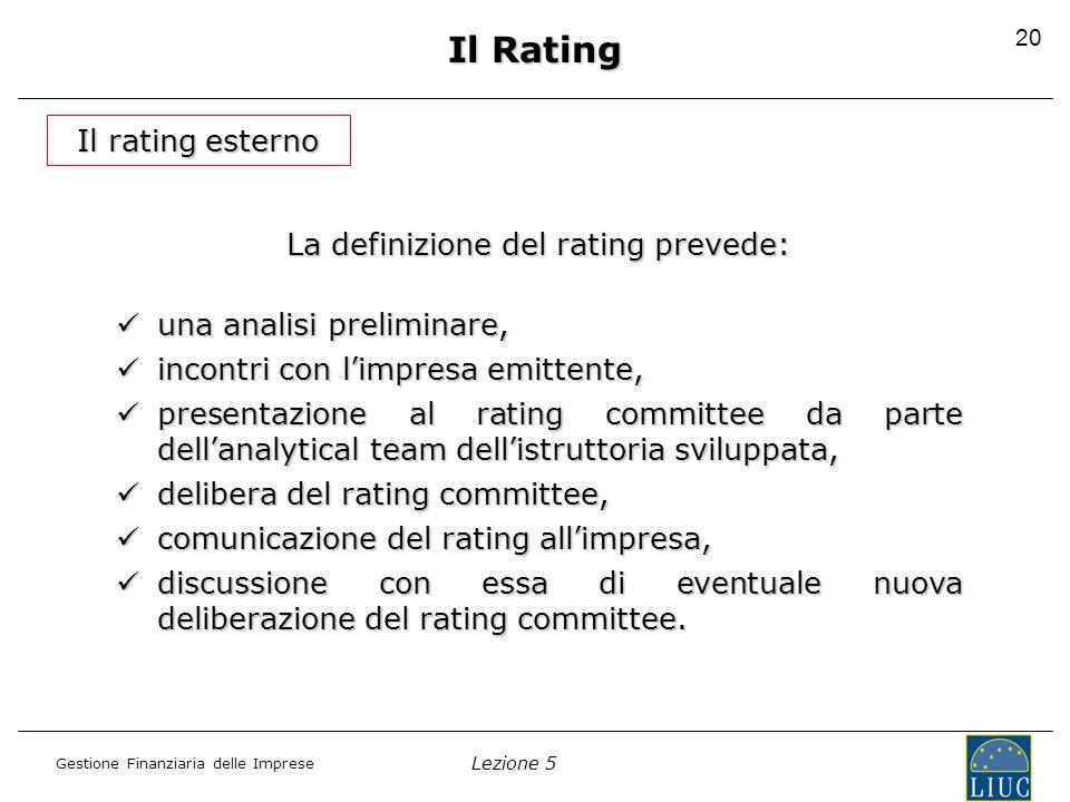 Lezione 5 Gestione Finanziaria delle Imprese 20 Il rating esterno Il Rating La definizione del rating prevede: una analisi preliminare, una analisi pr