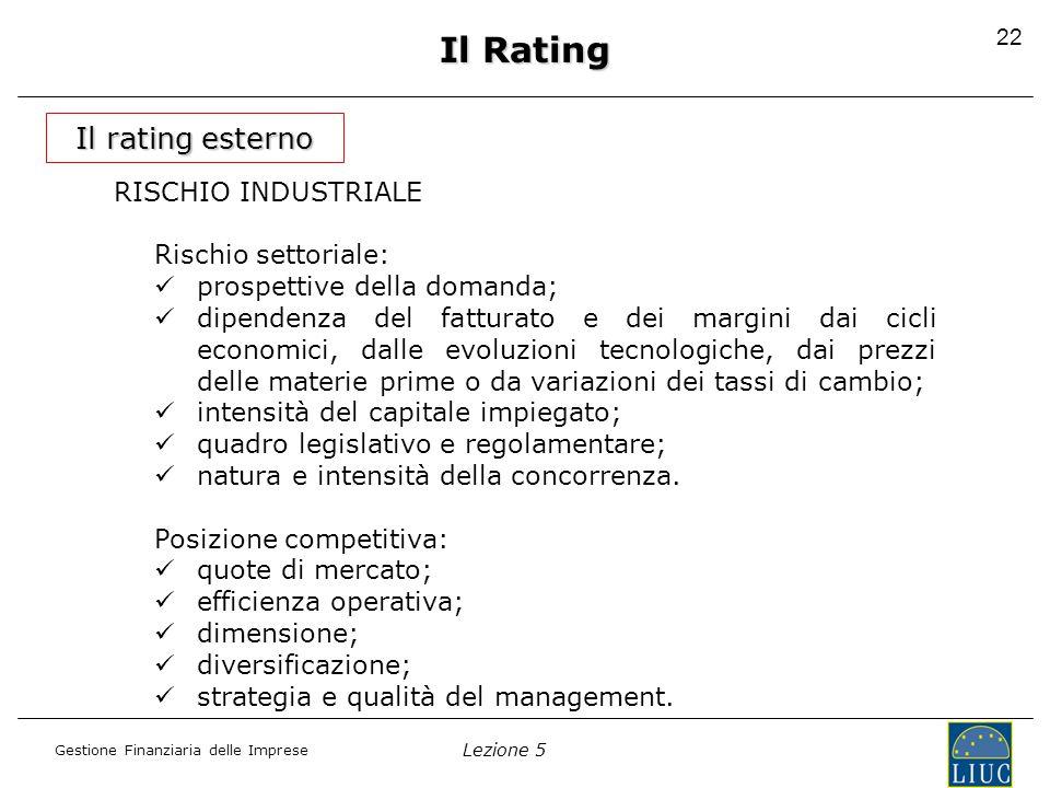 Lezione 5 Gestione Finanziaria delle Imprese 22 Il Rating Il rating esterno RISCHIO INDUSTRIALE Rischio settoriale: prospettive della domanda; dipendenza del fatturato e dei margini dai cicli economici, dalle evoluzioni tecnologiche, dai prezzi delle materie prime o da variazioni dei tassi di cambio; intensità del capitale impiegato; quadro legislativo e regolamentare; natura e intensità della concorrenza.
