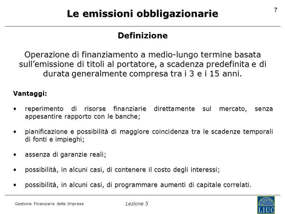Lezione 5 Gestione Finanziaria delle Imprese 7 Definizione Operazione di finanziamento a medio-lungo termine basata sull'emissione di titoli al portatore, a scadenza predefinita e di durata generalmente compresa tra i 3 e i 15 anni.