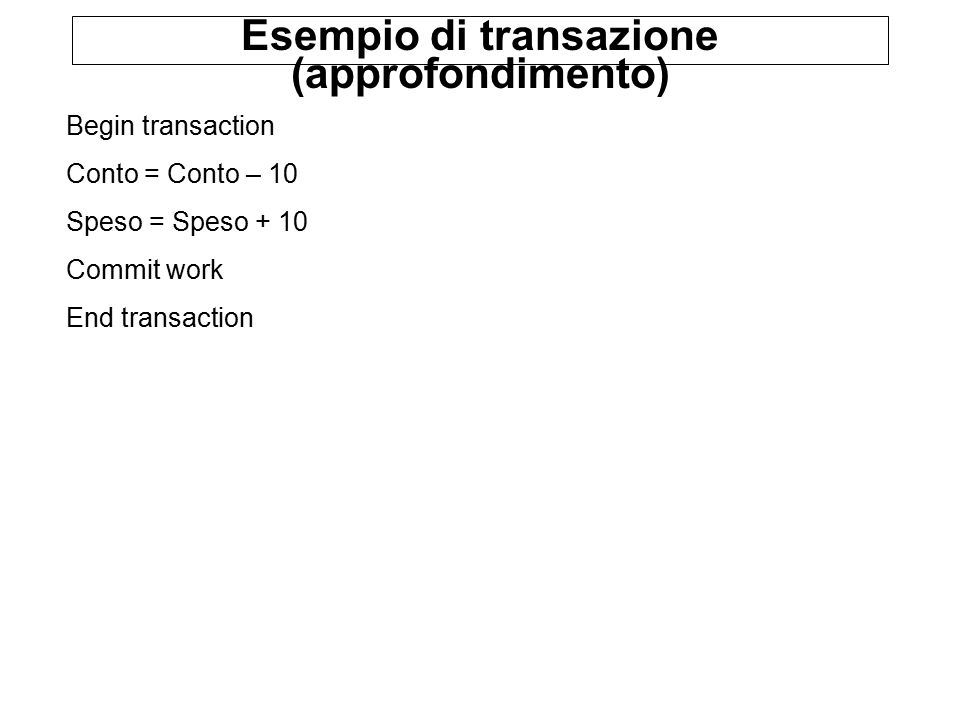 Esempio di transazione (approfondimento) Begin transaction Conto = Conto – 10 Speso = Speso + 10 Commit work End transaction
