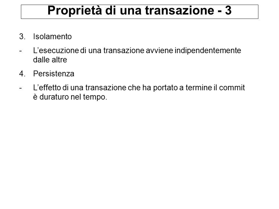 Proprietà di una transazione - 3 3.Isolamento -L'esecuzione di una transazione avviene indipendentemente dalle altre 4.Persistenza -L'effetto di una transazione che ha portato a termine il commit è duraturo nel tempo.